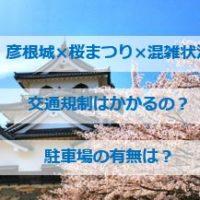 【彦根城 桜まつり 2020】混雑状況!交通規制は?駐車場はあるのか?